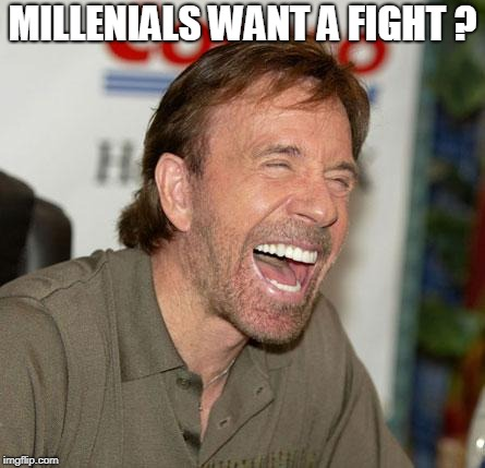 Chuck Norris Laughing | MILLENIALS WANT A FIGHT ? | image tagged in memes,chuck norris laughing,chuck norris | made w/ Imgflip meme maker