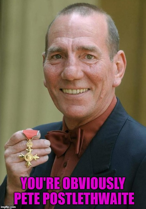 YOU'RE OBVIOUSLY PETE POSTLETHWAITE | made w/ Imgflip meme maker