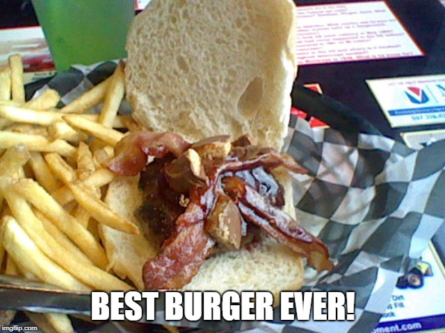 Best Burger Ever! | BEST BURGER EVER! | image tagged in burger,food | made w/ Imgflip meme maker