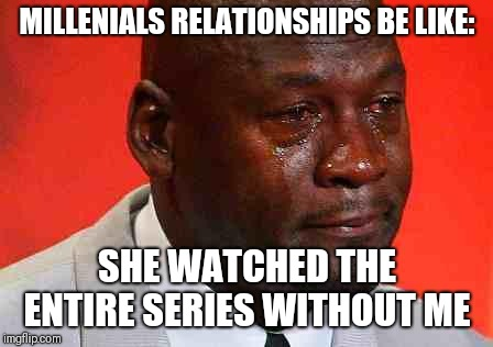 crying michael jordan |  MILLENIALS RELATIONSHIPS BE LIKE:; SHE WATCHED THE ENTIRE SERIES WITHOUT ME | image tagged in crying michael jordan | made w/ Imgflip meme maker