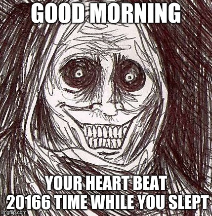 Unwanted House Guest Meme |  GOOD MORNING; YOUR HEART BEAT 20166 TIME WHILE YOU SLEPT | image tagged in memes,unwanted house guest | made w/ Imgflip meme maker
