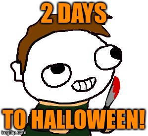 2 DAYS TO HALLOWEEN! | image tagged in michael myers fsjal | made w/ Imgflip meme maker