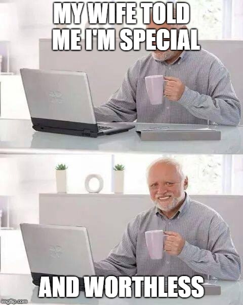 Hide the Pain Harold Meme | MY WIFE TOLD  ME I'M SPECIAL AND WORTHLESS | image tagged in memes,hide the pain harold | made w/ Imgflip meme maker