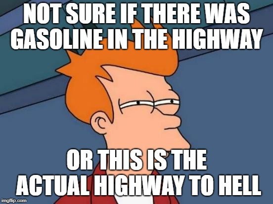 Futurama Fry Meme | NOT SURE IF THERE WAS GASOLINE IN THE HIGHWAY OR THIS IS THE ACTUAL HIGHWAY TO HELL | image tagged in memes,futurama fry | made w/ Imgflip meme maker