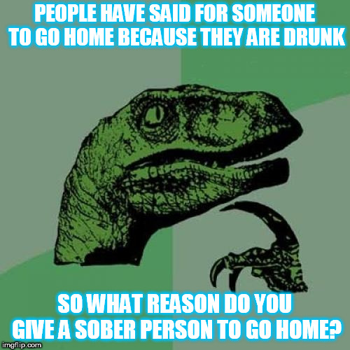 Philosoraptor Meme | PEOPLE HAVE SAID FOR SOMEONE TO GO HOME BECAUSE THEY ARE DRUNK SO WHAT REASON DO YOU GIVE A SOBER PERSON TO GO HOME? | image tagged in memes,philosoraptor,alcohol,sober | made w/ Imgflip meme maker