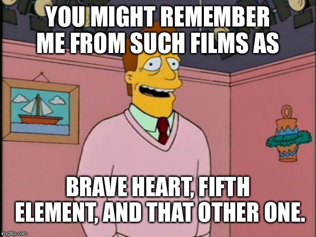 Troy McClure | YOU MIGHT REMEMBER ME FROM SUCH FILMS AS BRAVE HEART, FIFTH ELEMENT, AND THAT OTHER ONE. | image tagged in troy mcclure | made w/ Imgflip meme maker