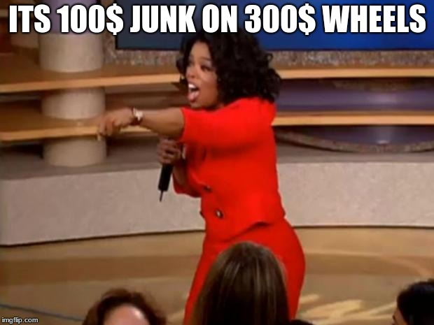 Oprah - you get a car | ITS 100$ JUNK ON 300$ WHEELS | image tagged in oprah - you get a car | made w/ Imgflip meme maker