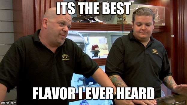 Pawn stars best I can do | ITS THE BEST FLAVOR I EVER HEARD | image tagged in pawn stars best i can do | made w/ Imgflip meme maker