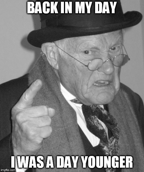 Back in my day | BACK IN MY DAY I WAS A DAY YOUNGER | image tagged in back in my day | made w/ Imgflip meme maker