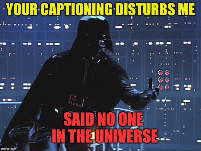 Darth Vader - Come to the Dark Side | YOUR CAPTIONING DISTURBS ME SAID NO ONE IN THE UNIVERSE | image tagged in darth vader - come to the dark side | made w/ Imgflip meme maker