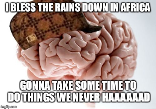 Scumbag Brain Meme | I BLESS THE RAINS DOWN IN AFRICA GONNA TAKE SOME TIME TO DO THINGS WE NEVER HAAAAAAD | image tagged in memes,scumbag brain | made w/ Imgflip meme maker