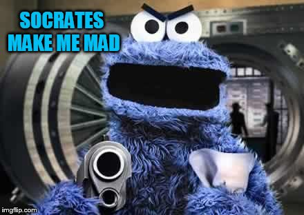 cookie monster  | SOCRATES MAKE ME MAD | image tagged in cookie monster | made w/ Imgflip meme maker