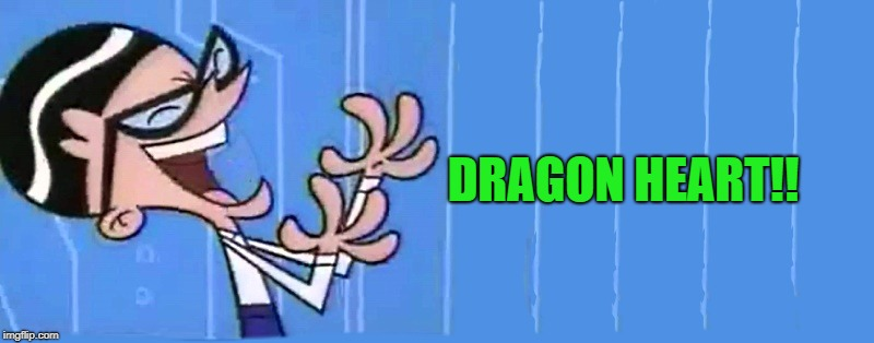 DRAGON HEART!! | image tagged in dexter's friend | made w/ Imgflip meme maker