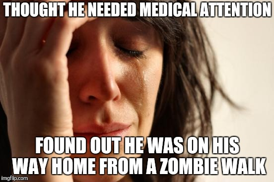 They Should Not Walk Amongst Us | THOUGHT HE NEEDED MEDICAL ATTENTION FOUND OUT HE WAS ON HIS WAY HOME FROM A ZOMBIE WALK | image tagged in memes,first world problems,zombie walk,yayaya | made w/ Imgflip meme maker