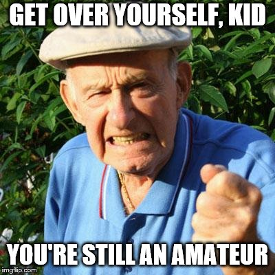 angry old man | GET OVER YOURSELF, KID YOU'RE STILL AN AMATEUR | image tagged in angry old man | made w/ Imgflip meme maker