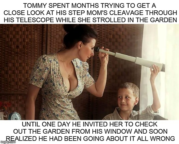 Complacency. Never Give Into It. Remember, There's Always A Better Way to Perv Out On Nice Tits! | TOMMY SPENT MONTHS TRYING TO GET A CLOSE LOOK AT HIS STEP MOM'S CLEAVAGE THROUGH HIS TELESCOPE WHILE SHE STROLLED IN THE GARDEN UNTIL ONE DA | image tagged in cleavage week,cleavage,memes,big tits,tits,telescope | made w/ Imgflip meme maker