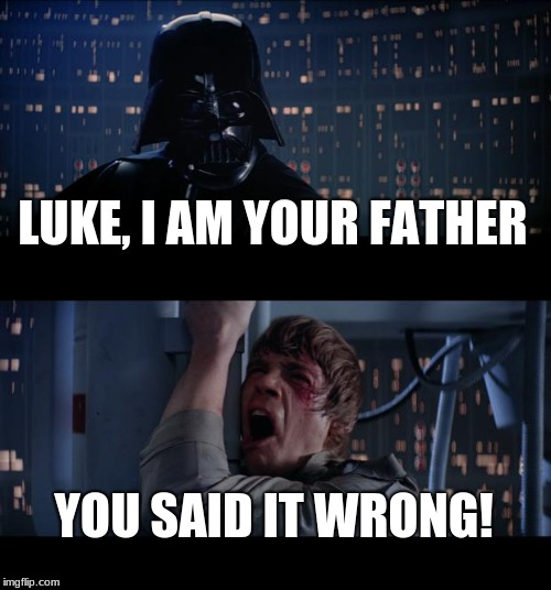 Star Wars No | LUKE, I AM YOUR FATHER YOU SAID IT WRONG! | image tagged in memes,star wars no,luke skywalker,darth vader luke skywalker,luke nooooo,i am your father | made w/ Imgflip meme maker