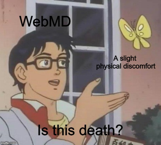 according to webmd, i should be dead already |  WebMD; A slight physical discomfort; Is this death? | image tagged in memes,is this a pigeon,trhtimmy,webmd,medical | made w/ Imgflip meme maker