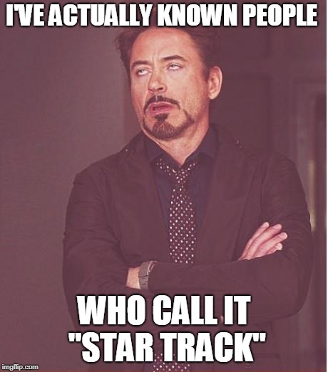 "Face You Make Robert Downey Jr Meme | I'VE ACTUALLY KNOWN PEOPLE WHO CALL IT ""STAR TRACK"" 