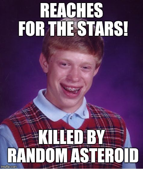 Bad Luck Brian Meme | REACHES FOR THE STARS! KILLED BY RANDOM ASTEROID | image tagged in memes,bad luck brian | made w/ Imgflip meme maker