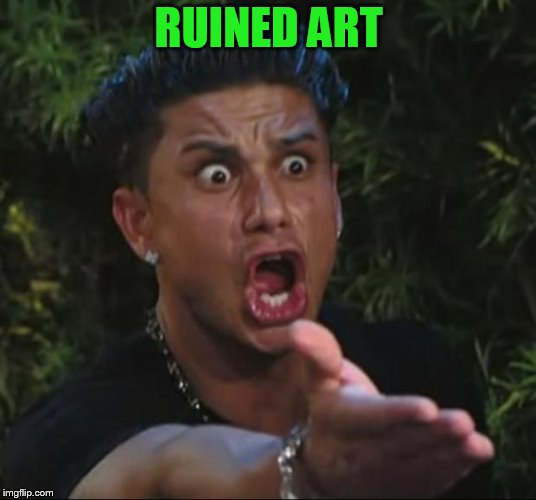 DJ Pauly D Meme | RUINED ART | image tagged in memes,dj pauly d | made w/ Imgflip meme maker