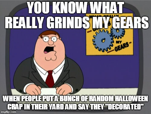 "Seriously. If it takes no time to set up it's going to look stupid | YOU KNOW WHAT REALLY GRINDS MY GEARS WHEN PEOPLE PUT A BUNCH OF RANDOM HALLOWEEN CRAP IN THEIR YARD AND SAY THEY ""DECORATED"" 