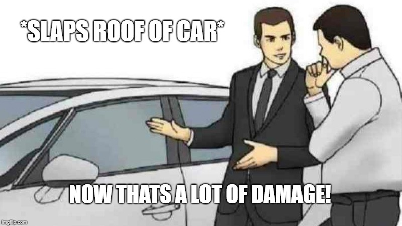 That's alot of damage | *SLAPS ROOF OF CAR* NOW THATS A LOT OF DAMAGE! | image tagged in memes,car salesman slaps roof of car,funny | made w/ Imgflip meme maker