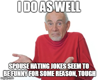 Old Man Shrugging | I DO AS WELL SPOUSE HATING JOKES SEEM TO BE FUNNY FOR SOME REASON, TOUGH | image tagged in old man shrugging | made w/ Imgflip meme maker