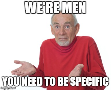 Old Man Shrugging | WE'RE MEN YOU NEED TO BE SPECIFIC | image tagged in old man shrugging | made w/ Imgflip meme maker