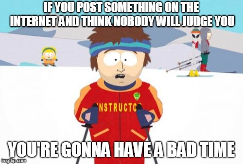 Super Cool Ski Instructor Meme | IF YOU POST SOMETHING ON THE INTERNET AND THINK NOBODY WILL JUDGE YOU YOU'RE GONNA HAVE A BAD TIME | image tagged in memes,super cool ski instructor | made w/ Imgflip meme maker
