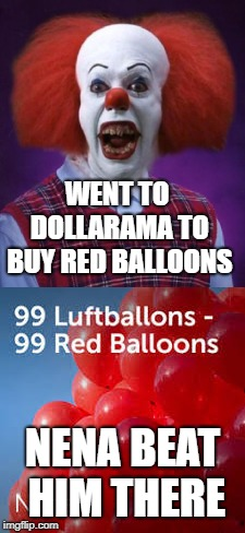 Bad luck Pennywise | WENT TO DOLLARAMA TO BUY RED BALLOONS NENA BEAT HIM THERE | image tagged in balloons,pennywise | made w/ Imgflip meme maker