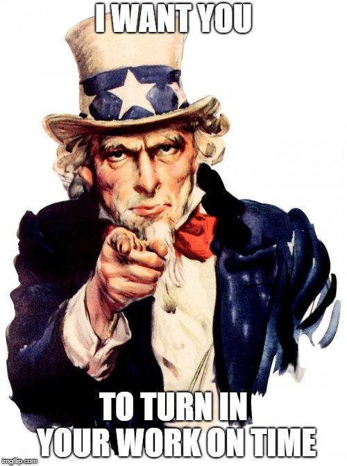 Uncle Sam | I WANT YOU TO TURN IN YOUR WORK ON TIME | image tagged in memes,uncle sam | made w/ Imgflip meme maker