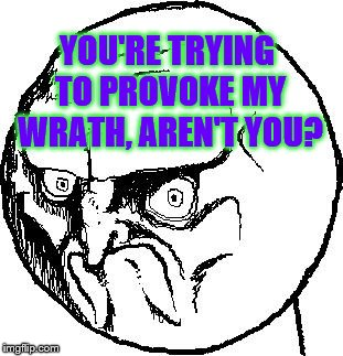 No Rage Face | YOU'RE TRYING TO PROVOKE MY WRATH, AREN'T YOU? | image tagged in no rage face | made w/ Imgflip meme maker