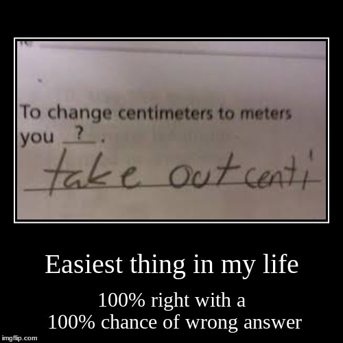 Easiest thing in my life | 100% right with a 100% chance of wrong answer | image tagged in funny,demotivationals | made w/ Imgflip demotivational maker