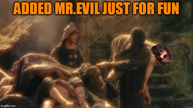 Holy Grail bring out your Dead Memes | ADDED MR.EVIL JUST FOR FUN | image tagged in holy grail bring out your dead memes | made w/ Imgflip meme maker
