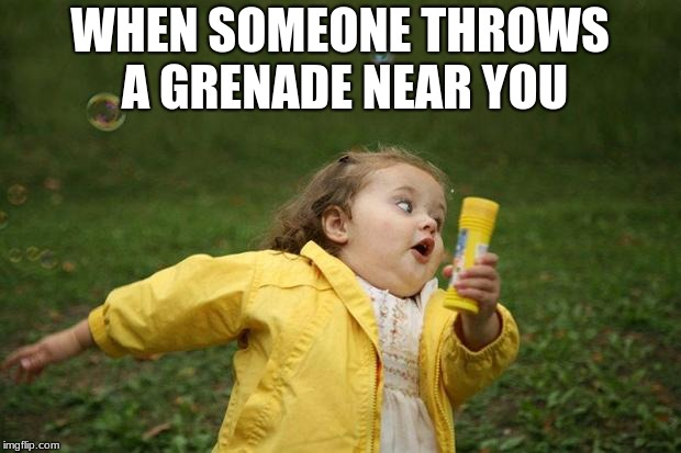 girl running | WHEN SOMEONE THROWS A GRENADE NEAR YOU | image tagged in girl running | made w/ Imgflip meme maker