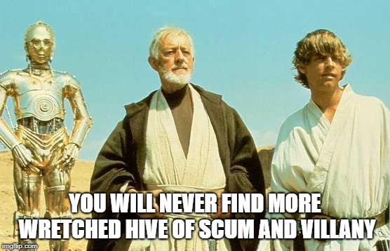 you will never find more wretched hive of scum and villainy | YOU WILL NEVER FIND MORE WRETCHED HIVE OF SCUM AND VILLANY | image tagged in you will never find more wretched hive of scum and villainy | made w/ Imgflip meme maker