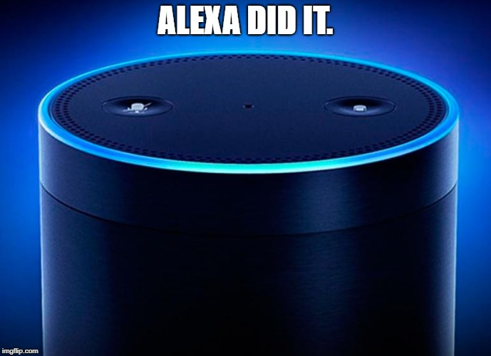 ALEXA DID IT. | image tagged in alexa | made w/ Imgflip meme maker