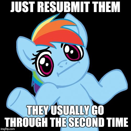 Pony Shrugs Meme | JUST RESUBMIT THEM THEY USUALLY GO THROUGH THE SECOND TIME | image tagged in memes,pony shrugs | made w/ Imgflip meme maker