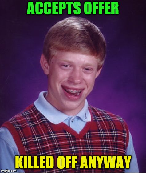 Bad Luck Brian Meme | ACCEPTS OFFER KILLED OFF ANYWAY | image tagged in memes,bad luck brian | made w/ Imgflip meme maker