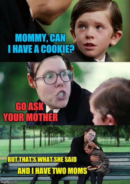 Sorry for the bad photoshop. I ain't got time for that.  | MOMMY, CAN I HAVE A COOKIE? BUT THAT'S WHAT SHE SAID GO ASK YOUR MOTHER AND I HAVE TWO MOMS | image tagged in memes,finding neverland,lesbians,having two moms,bad photoshop | made w/ Imgflip meme maker
