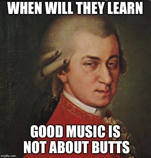 Mozart Not Sure | WHEN WILL THEY LEARN GOOD MUSIC IS NOT ABOUT BUTTS | image tagged in memes,mozart not sure | made w/ Imgflip meme maker