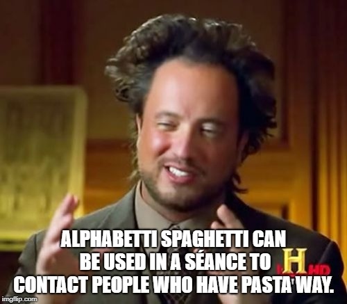Ancient Aliens Meme | ALPHABETTI SPAGHETTI CAN BE USED IN A SÉANCE TO CONTACT PEOPLE WHO HAVE PASTA WAY. | image tagged in memes,ancient aliens | made w/ Imgflip meme maker