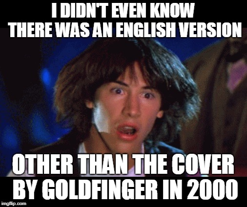 WOAH | I DIDN'T EVEN KNOW THERE WAS AN ENGLISH VERSION OTHER THAN THE COVER BY GOLDFINGER IN 2000 | image tagged in woah | made w/ Imgflip meme maker