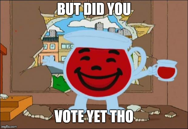 Koolaid Man | BUT DID YOU VOTE YET THO | image tagged in koolaid man | made w/ Imgflip meme maker