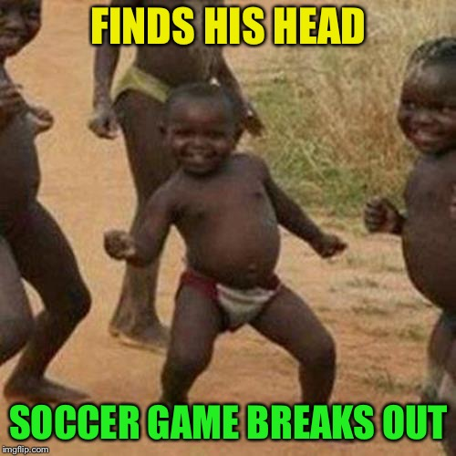 Third World Success Kid Meme | FINDS HIS HEAD SOCCER GAME BREAKS OUT | image tagged in memes,third world success kid | made w/ Imgflip meme maker