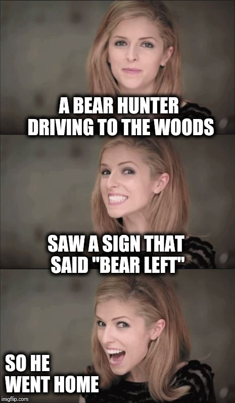 ". . . and they trusted this fool with a gun | A BEAR HUNTER DRIVING TO THE WOODS SO HE WENT HOME SAW A SIGN THAT SAID ""BEAR LEFT"" 