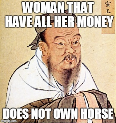 Confucius Says | WOMAN THAT HAVE ALL HER MONEY DOES NOT OWN HORSE | image tagged in confucius says | made w/ Imgflip meme maker