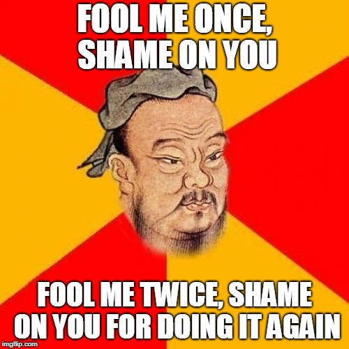 A twist to the saying | FOOL ME ONCE, SHAME ON YOU FOOL ME TWICE, SHAME ON YOU FOR DOING IT AGAIN | image tagged in confucius says,saying,confucius,wisdom,memes,funny | made w/ Imgflip meme maker