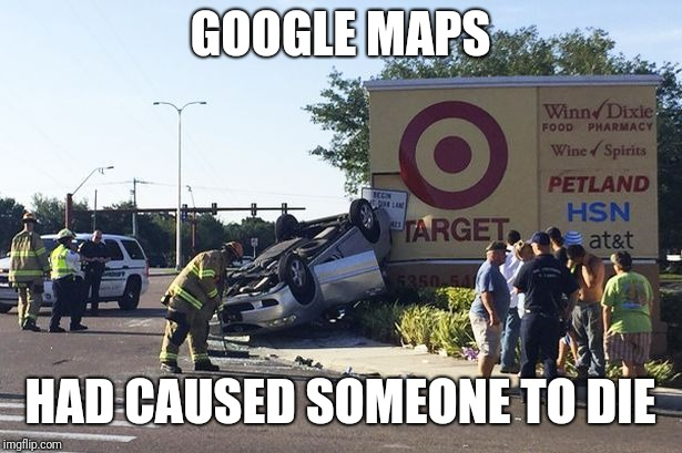 Target car crash | GOOGLE MAPS HAD CAUSED SOMEONE TO DIE | image tagged in target car crash | made w/ Imgflip meme maker